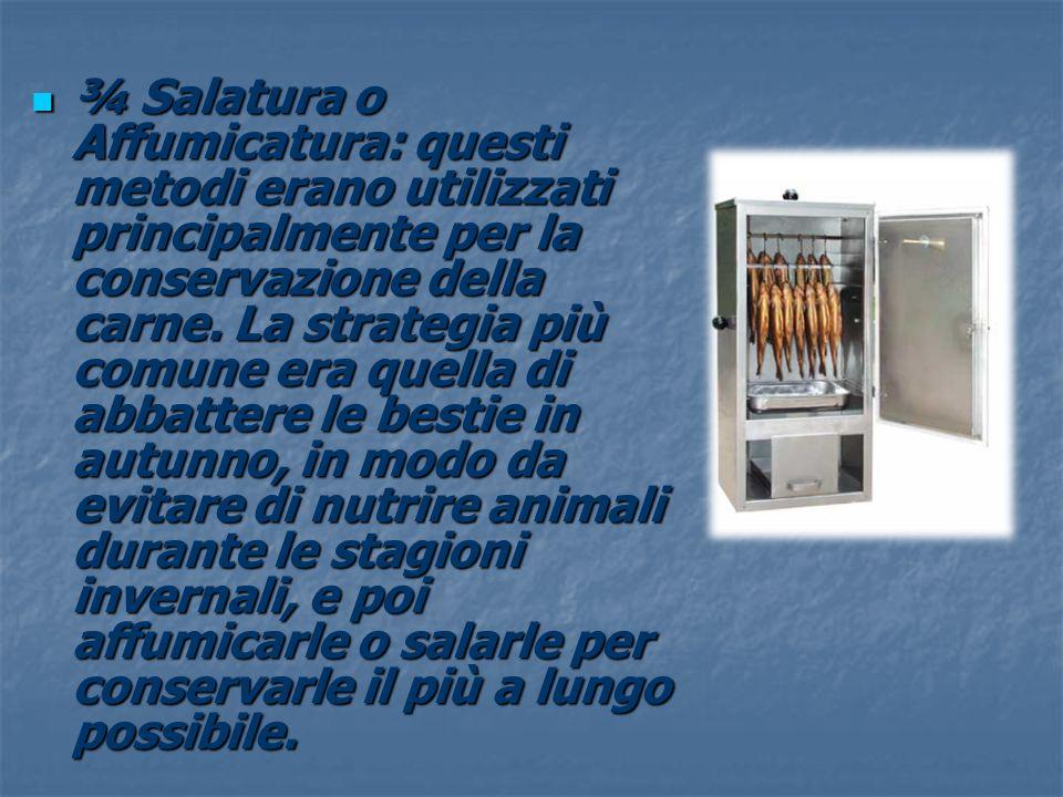 ¾ Salatura o Affumicatura: questi metodi erano utilizzati principalmente per la conservazione della carne. La strategia più comune era quella di abbat
