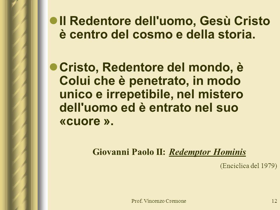 Prof. Vincenzo Cremone12 Il Redentore dell'uomo, Gesù Cristo è centro del cosmo e della storia. Cristo, Redentore del mondo, è Colui che è penetrato,