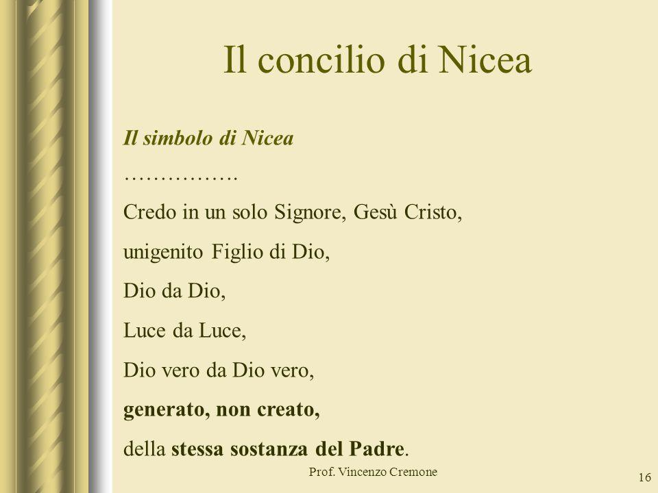 Il concilio di Nicea Prof. Vincenzo Cremone 16 Il simbolo di Nicea ……………. Credo in un solo Signore, Gesù Cristo, unigenito Figlio di Dio, Dio da Dio,