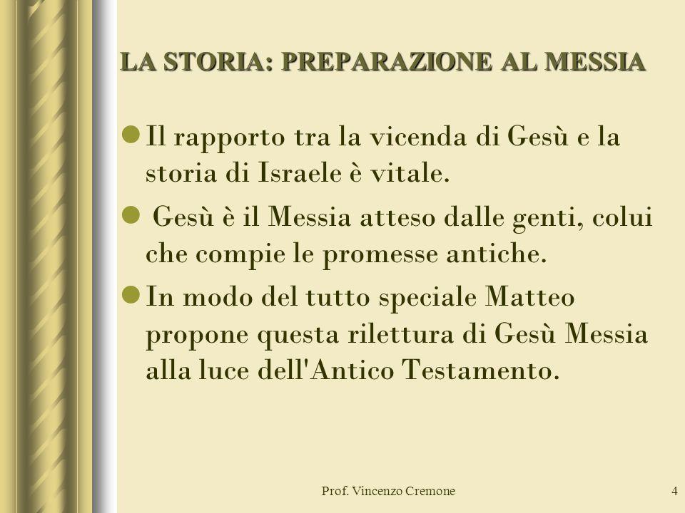 Prof. Vincenzo Cremone4 LA STORIA: PREPARAZIONE AL MESSIA Il rapporto tra la vicenda di Gesù e la storia di Israele è vitale. Gesù è il Messia atteso