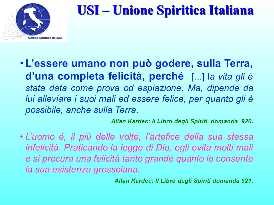 USI – Unione Spiritica Italiana L'essere umano non può godere, sulla Terra, d'una completa felicità, perché [...] la vita gli è stata data come prova od espiazione.