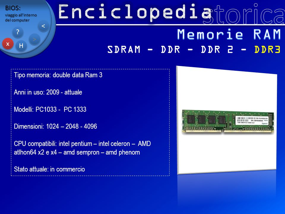 BIOS: viaggio all'interno del computer x x H H ? ? > > < < Tipo memoria: double data Ram 3 Anni in uso: 2009 - attuale Modelli: PC1033 - PC 1333 Dimen