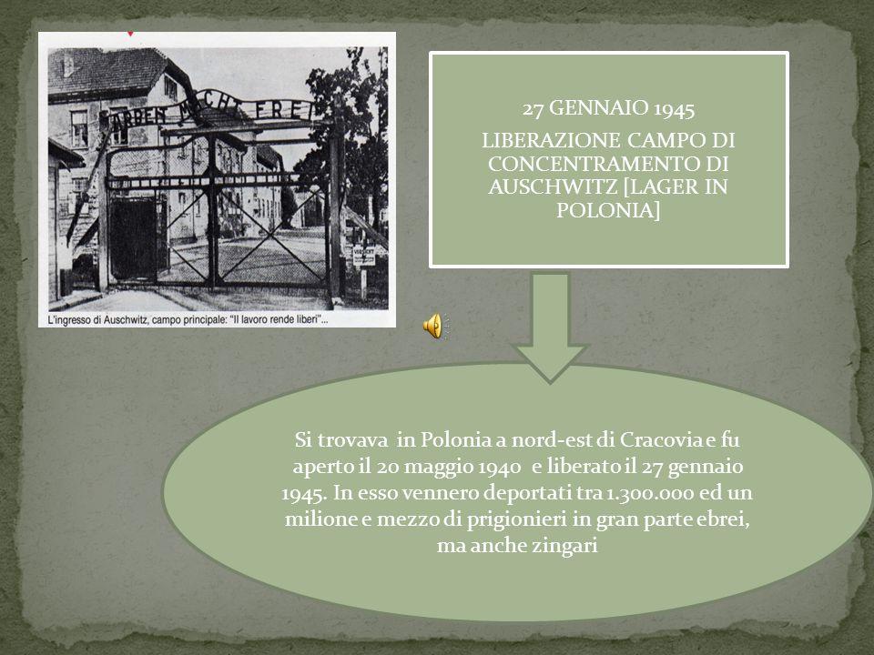 27 GENNAIO 1945 LIBERAZIONE CAMPO DI CONCENTRAMENTO DI AUSCHWITZ [LAGER IN POLONIA] Si trovava in Polonia a nord-est di Cracovia e fu aperto il 20 maggio 1940 e liberato il 27 gennaio 1945.