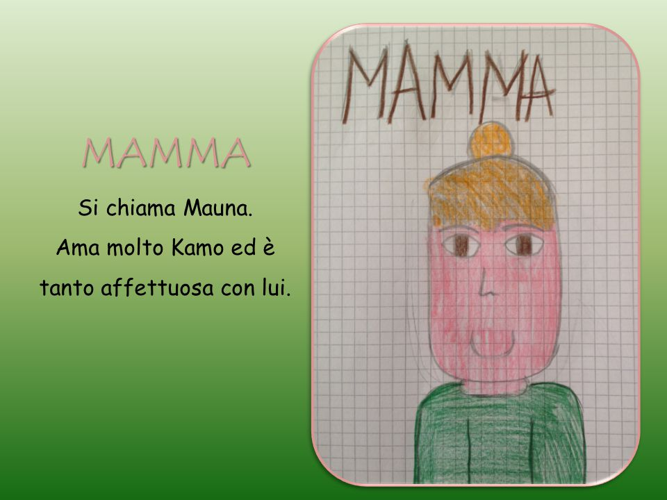 MAMMA Si chiama Mauna. Ama molto Kamo ed è tanto affettuosa con lui.
