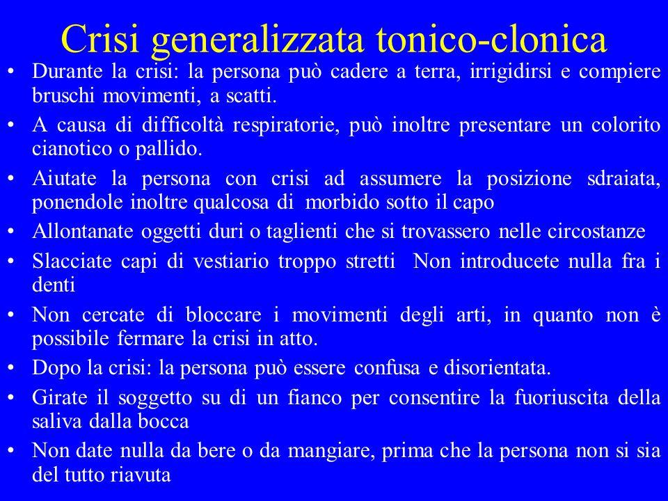 Crisi generalizzata tonico-clonica Durante la crisi: la persona può cadere a terra, irrigidirsi e compiere bruschi movimenti, a scatti. A causa di dif