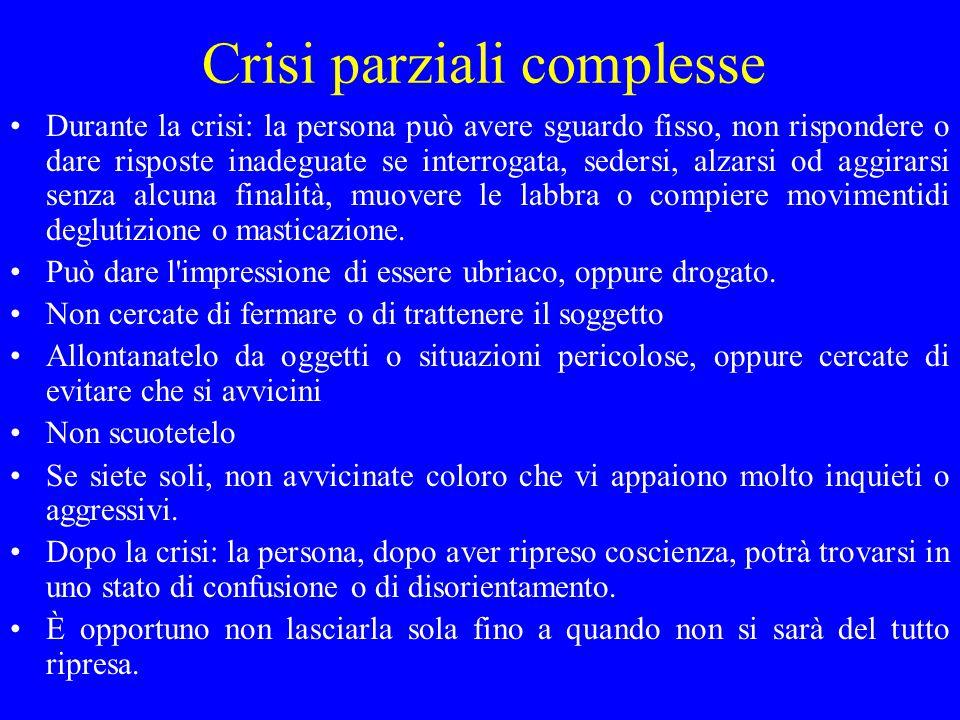 Crisi parziali complesse Durante la crisi: la persona può avere sguardo fisso, non rispondere o dare risposte inadeguate se interrogata, sedersi, alza