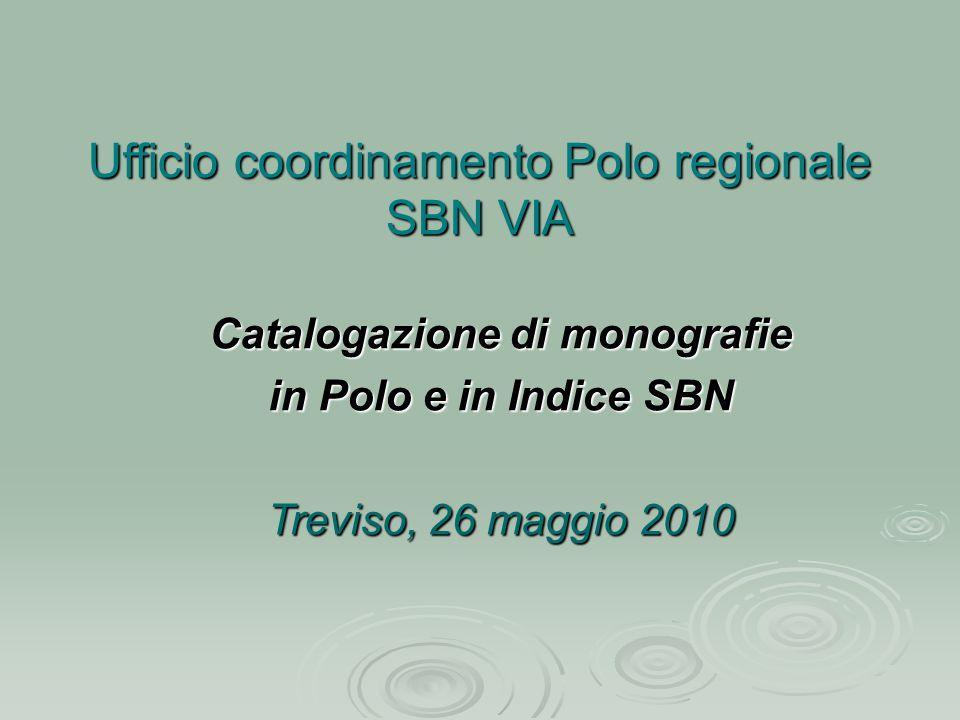 Ufficio coordinamento Polo regionale SBN VIA Catalogazione di monografie in Polo e in Indice SBN Treviso, 26 maggio 2010