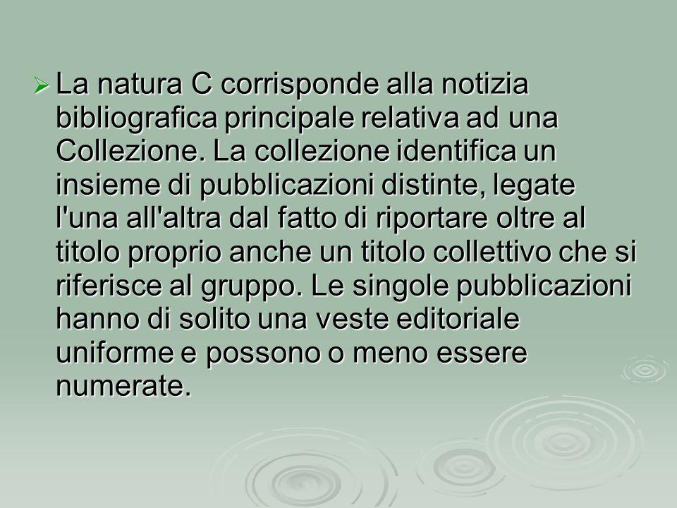  La natura C corrisponde alla notizia bibliografica principale relativa ad una Collezione. La collezione identifica un insieme di pubblicazioni disti