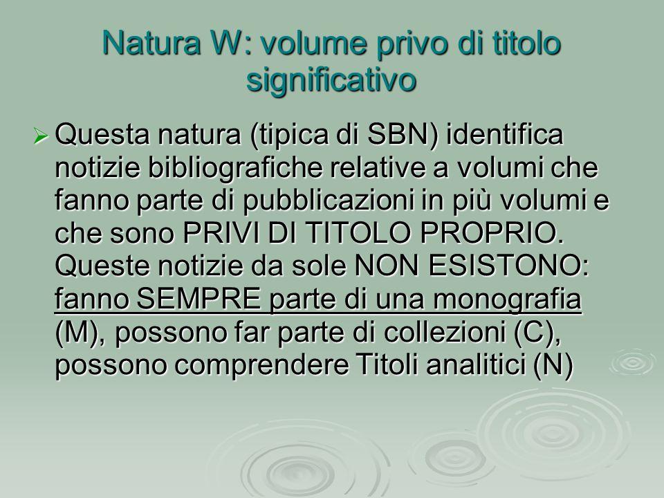 Natura W: volume privo di titolo significativo  Questa natura (tipica di SBN) identifica notizie bibliografiche relative a volumi che fanno parte di pubblicazioni in più volumi e che sono PRIVI DI TITOLO PROPRIO.