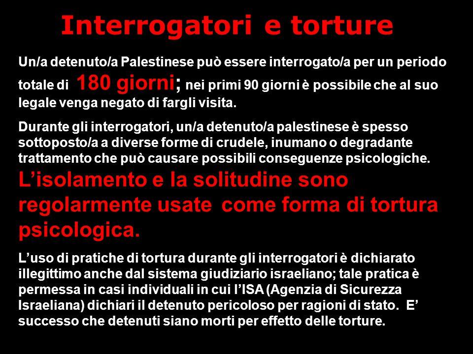 Interrogatori e torture Un/a detenuto/a Palestinese può essere interrogato/a per un periodo totale di 180 giorni; nei primi 90 giorni è possibile che al suo legale venga negato di fargli visita.