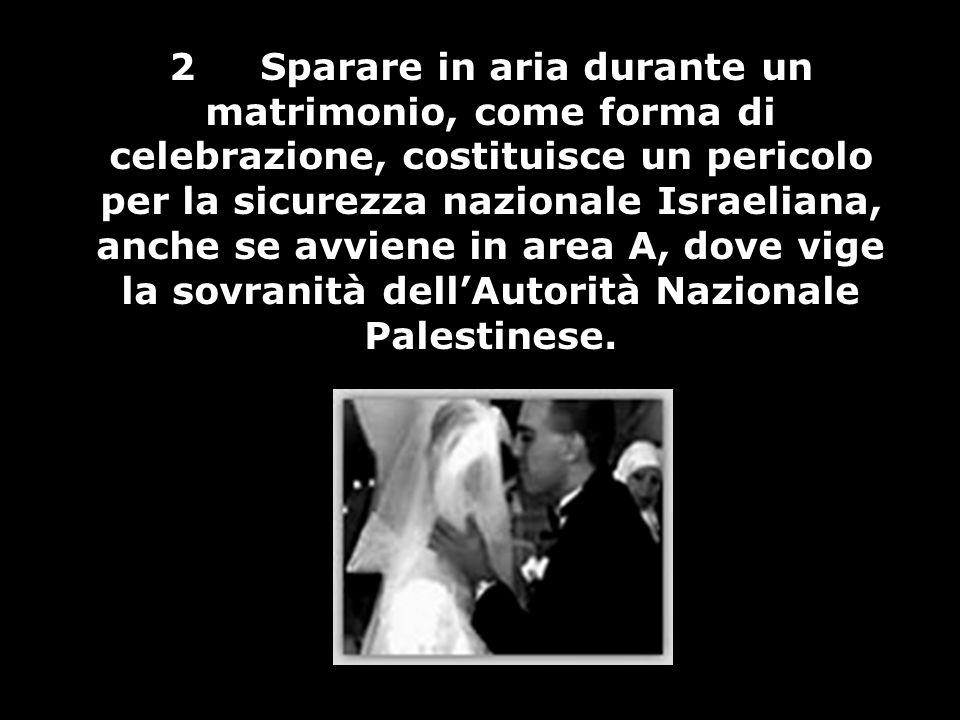 2 Sparare in aria durante un matrimonio, come forma di celebrazione, costituisce un pericolo per la sicurezza nazionale Israeliana, anche se avviene in area A, dove vige la sovranità dell'Autorità Nazionale Palestinese.