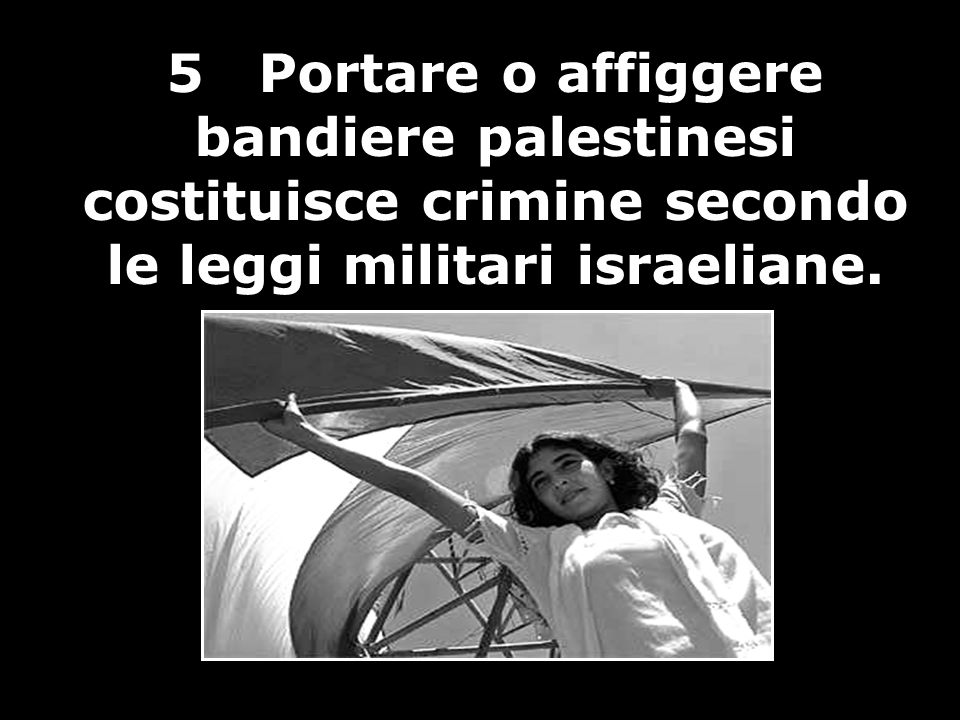 5 Portare o affiggere bandiere palestinesi costituisce crimine secondo le leggi militari israeliane.