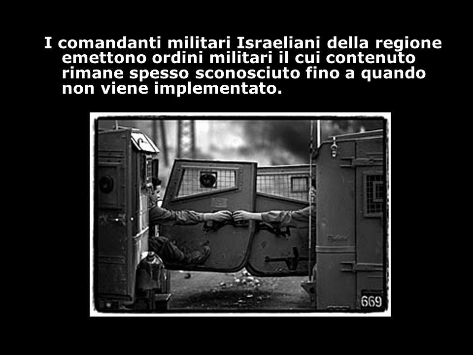 I comandanti militari Israeliani della regione emettono ordini militari il cui contenuto rimane spesso sconosciuto fino a quando non viene implementat