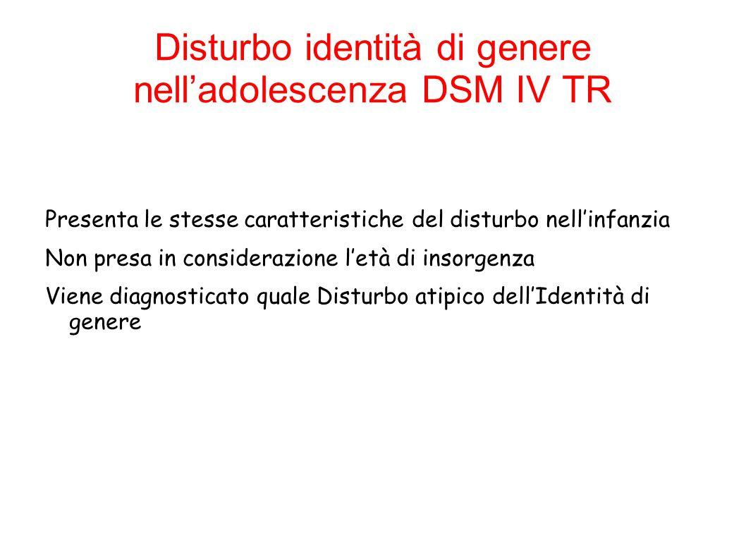 Disturbo identità di genere nell'adolescenza DSM IV TR Presenta le stesse caratteristiche del disturbo nell'infanzia Non presa in considerazione l'età