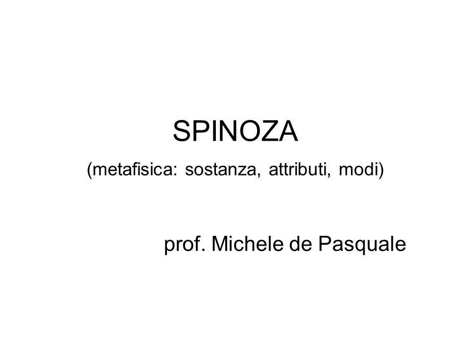 SPINOZA (metafisica: sostanza, attributi, modi) prof. Michele de Pasquale