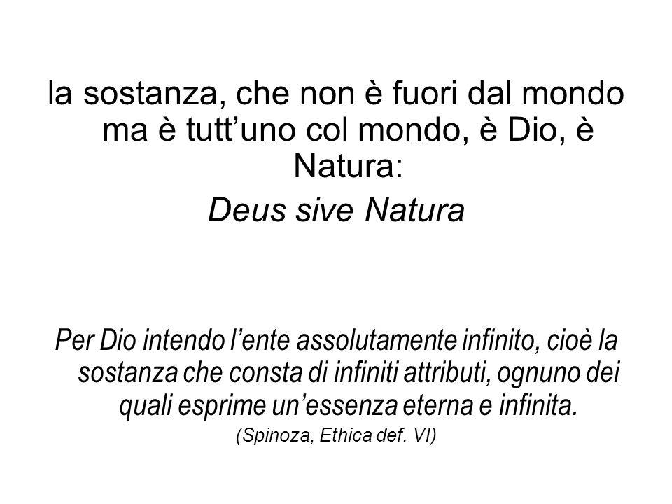 la sostanza, che non è fuori dal mondo ma è tutt'uno col mondo, è Dio, è Natura: Deus sive Natura Per Dio intendo l'ente assolutamente infinito, cioè la sostanza che consta di infiniti attributi, ognuno dei quali esprime un'essenza eterna e infinita.
