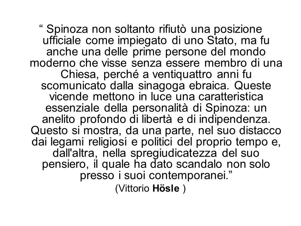 Spinoza non soltanto rifiutò una posizione ufficiale come impiegato di uno Stato, ma fu anche una delle prime persone del mondo moderno che visse senza essere membro di una Chiesa, perché a ventiquattro anni fu scomunicato dalla sinagoga ebraica.