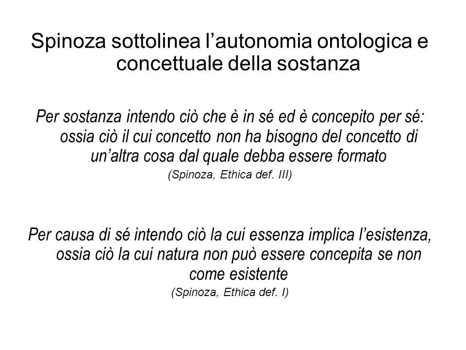 Spinoza sottolinea l'autonomia ontologica e concettuale della sostanza Per sostanza intendo ciò che è in sé ed è concepito per sé: ossia ciò il cui concetto non ha bisogno del concetto di un'altra cosa dal quale debba essere formato (Spinoza, Ethica def.