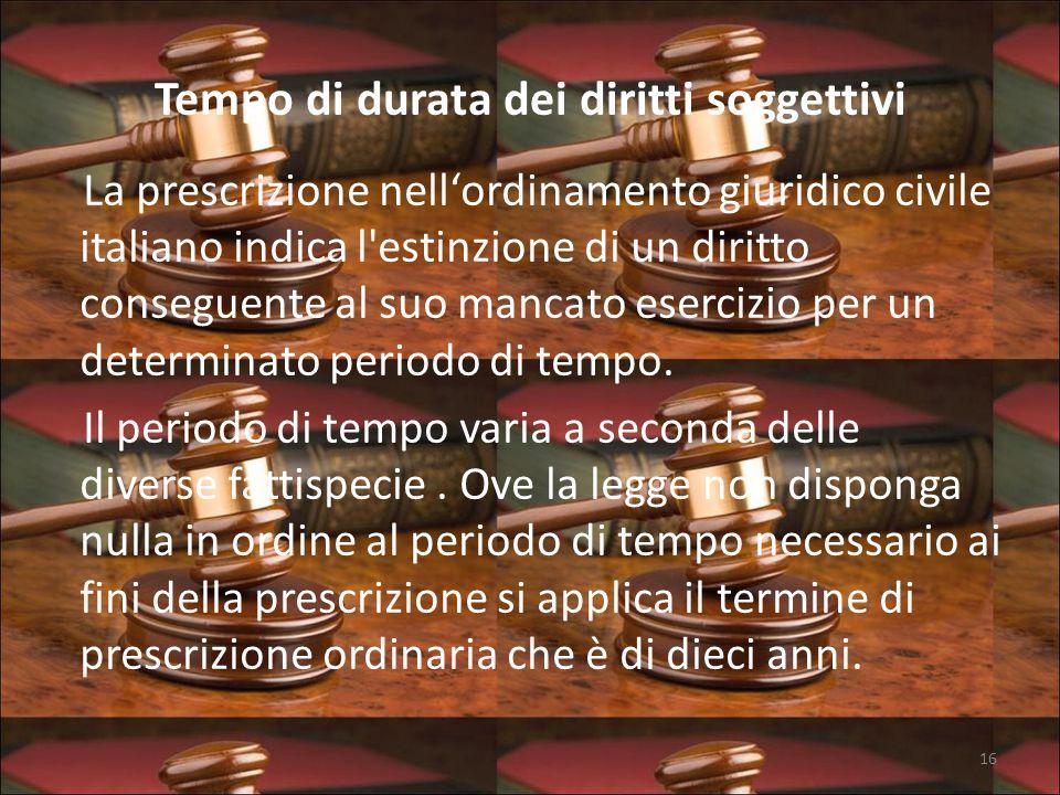 Tempo di durata dei diritti soggettivi La prescrizione nell'ordinamento giuridico civile italiano indica l estinzione di un diritto conseguente al suo mancato esercizio per un determinato periodo di tempo.