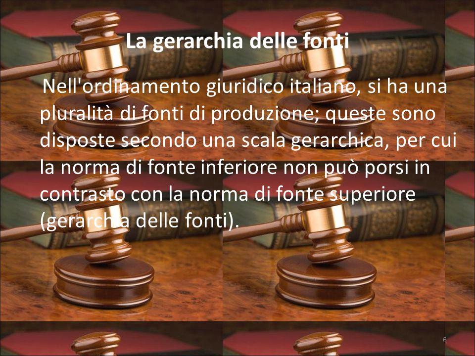 La gerarchia delle fonti Nell ordinamento giuridico italiano, si ha una pluralità di fonti di produzione; queste sono disposte secondo una scala gerarchica, per cui la norma di fonte inferiore non può porsi in contrasto con la norma di fonte superiore (gerarchia delle fonti).
