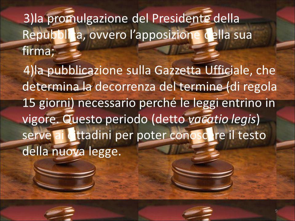 3)la promulgazione del Presidente della Repubblica, ovvero l'apposizione della sua firma; 4)la pubblicazione sulla Gazzetta Ufficiale, che determina la decorrenza del termine (di regola 15 giorni) necessario perché le leggi entrino in vigore.