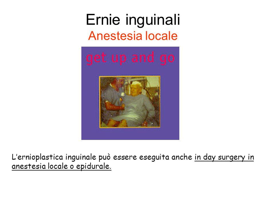Ernie inguinali Anestesia locale L'ernioplastica inguinale può essere eseguita anche in day surgery in anestesia locale o epidurale.