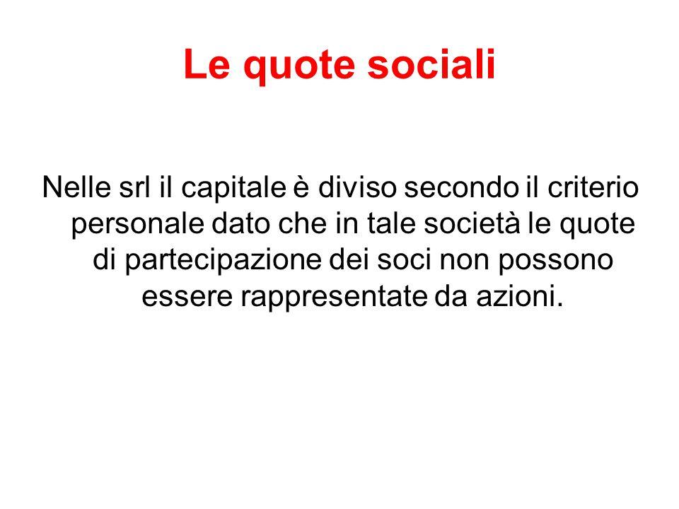 Le quote sociali Nelle srl il capitale è diviso secondo il criterio personale dato che in tale società le quote di partecipazione dei soci non possono