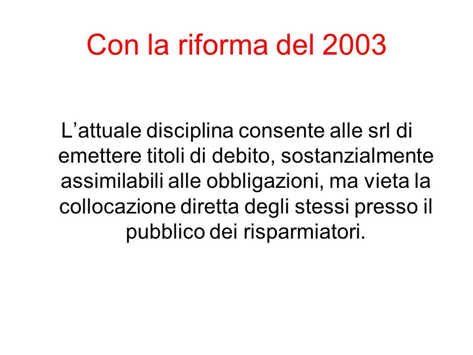Con la riforma del 2003 L'attuale disciplina consente alle srl di emettere titoli di debito, sostanzialmente assimilabili alle obbligazioni, ma vieta
