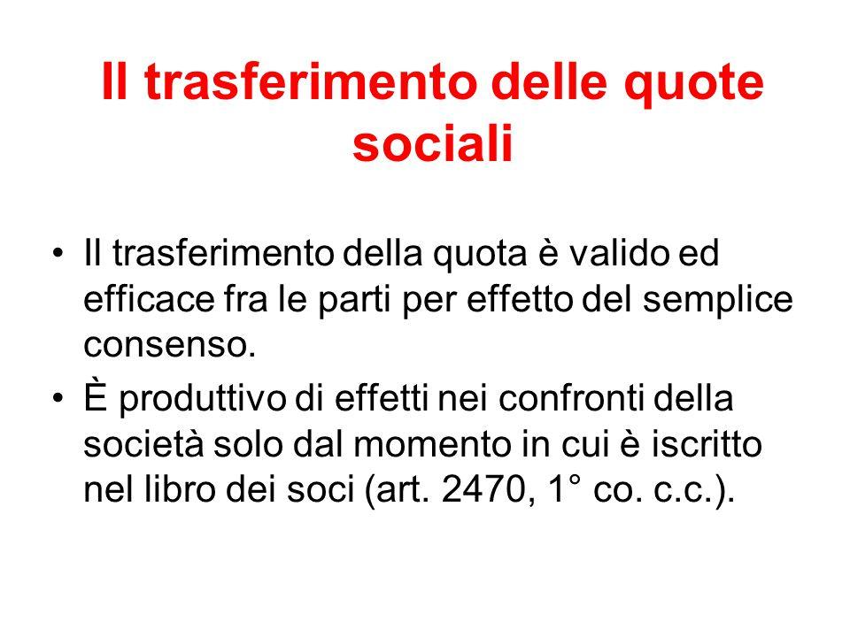 Il trasferimento delle quote sociali Il trasferimento della quota è valido ed efficace fra le parti per effetto del semplice consenso. È produttivo di