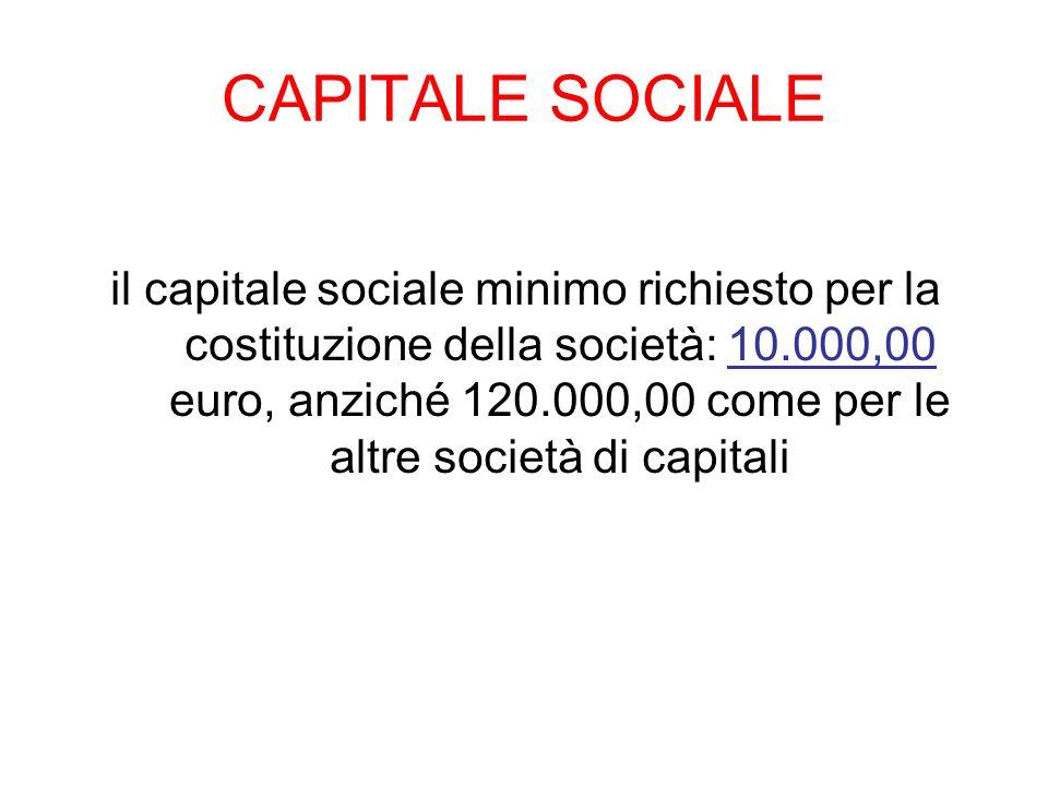 CAPITALE SOCIALE il capitale sociale minimo richiesto per la costituzione della società: 10.000,00 euro, anziché 120.000,00 come per le altre società