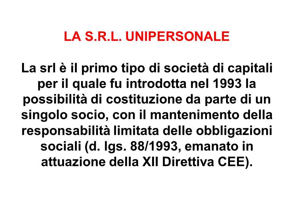 LA S.R.L. UNIPERSONALE La srl è il primo tipo di società di capitali per il quale fu introdotta nel 1993 la possibilità di costituzione da parte di un