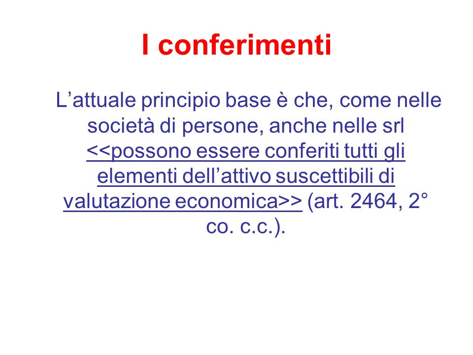 I conferimenti L'attuale principio base è che, come nelle società di persone, anche nelle srl > (art. 2464, 2° co. c.c.).