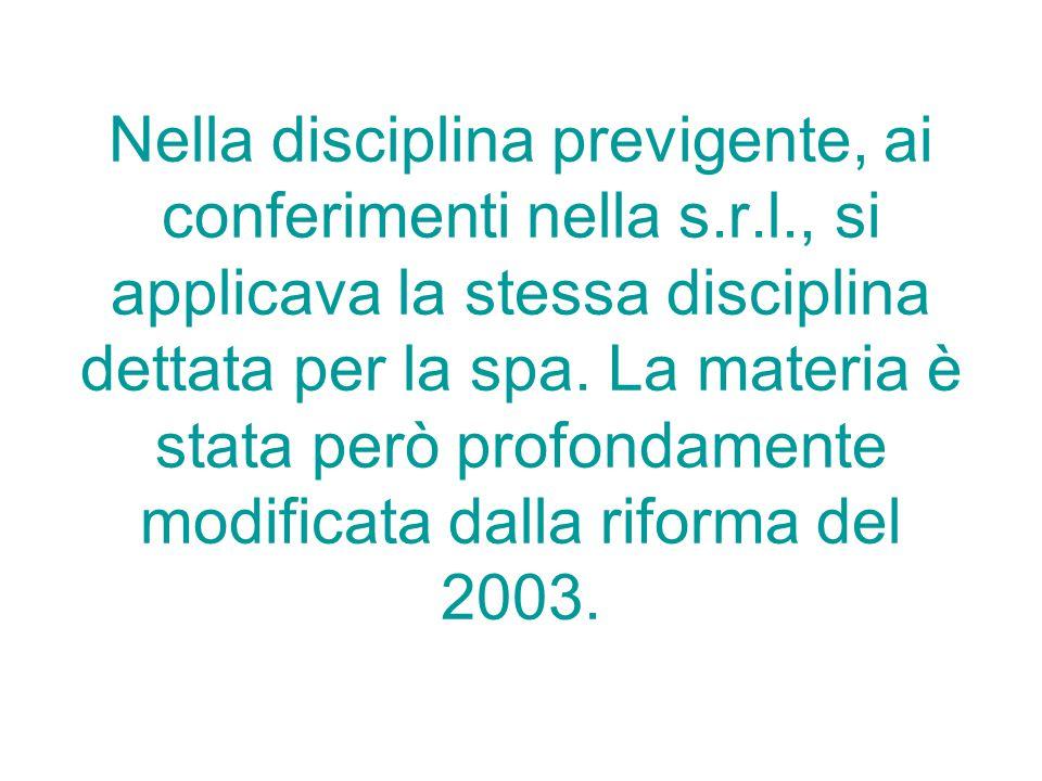 Nella disciplina previgente, ai conferimenti nella s.r.l., si applicava la stessa disciplina dettata per la spa. La materia è stata però profondamente