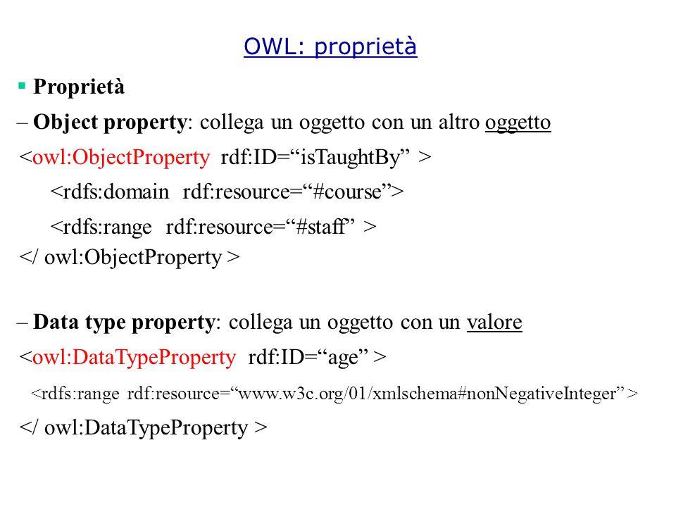OWL: proprietà  Proprietà –Object property: collega un oggetto con un altro oggetto –Data type property: collega un oggetto con un valore