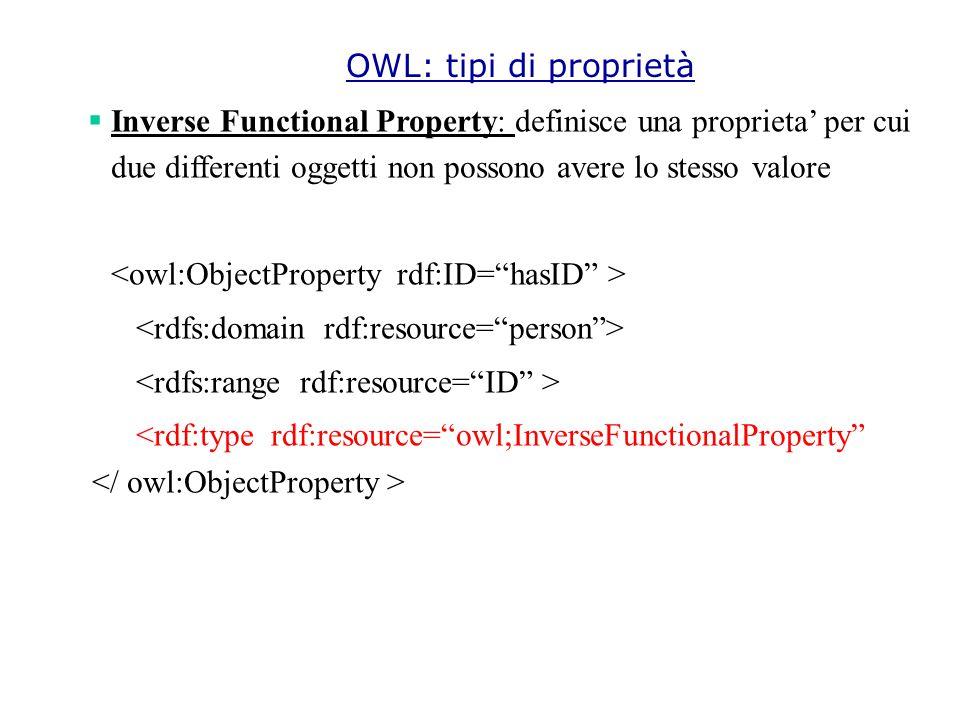  Inverse Functional Property: definisce una proprieta' per cui due differenti oggetti non possono avere lo stesso valore <rdf:type rdf:resource= owl;InverseFunctionalProperty OWL: tipi di proprietà