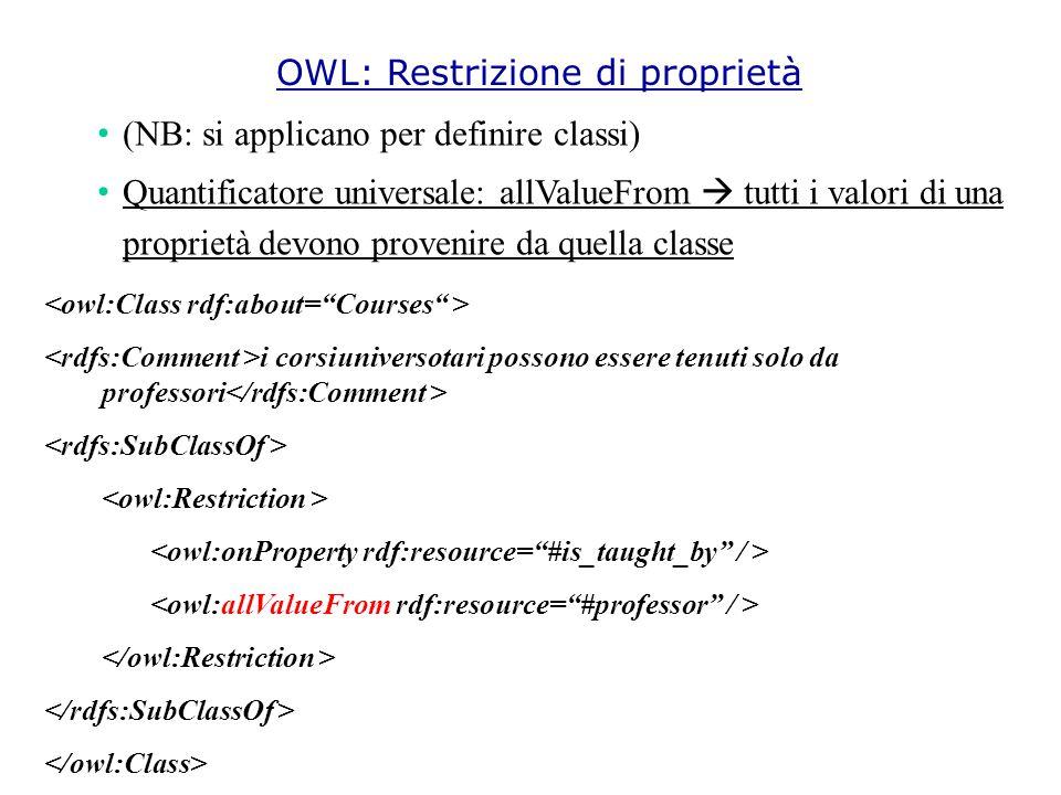 (NB: si applicano per definire classi) Quantificatore universale: allValueFrom  tutti i valori di una proprietà devono provenire da quella classe i corsiuniversotari possono essere tenuti solo da professori OWL: Restrizione di proprietà