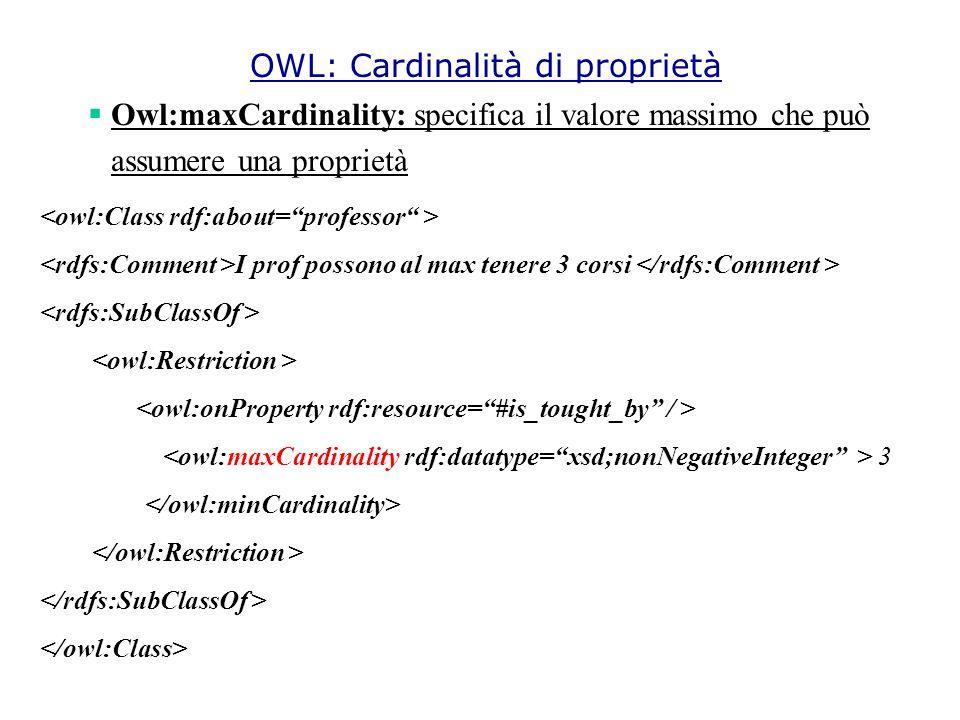  Owl:maxCardinality: specifica il valore massimo che può assumere una proprietà I prof possono al max tenere 3 corsi 3 OWL: Cardinalità di proprietà