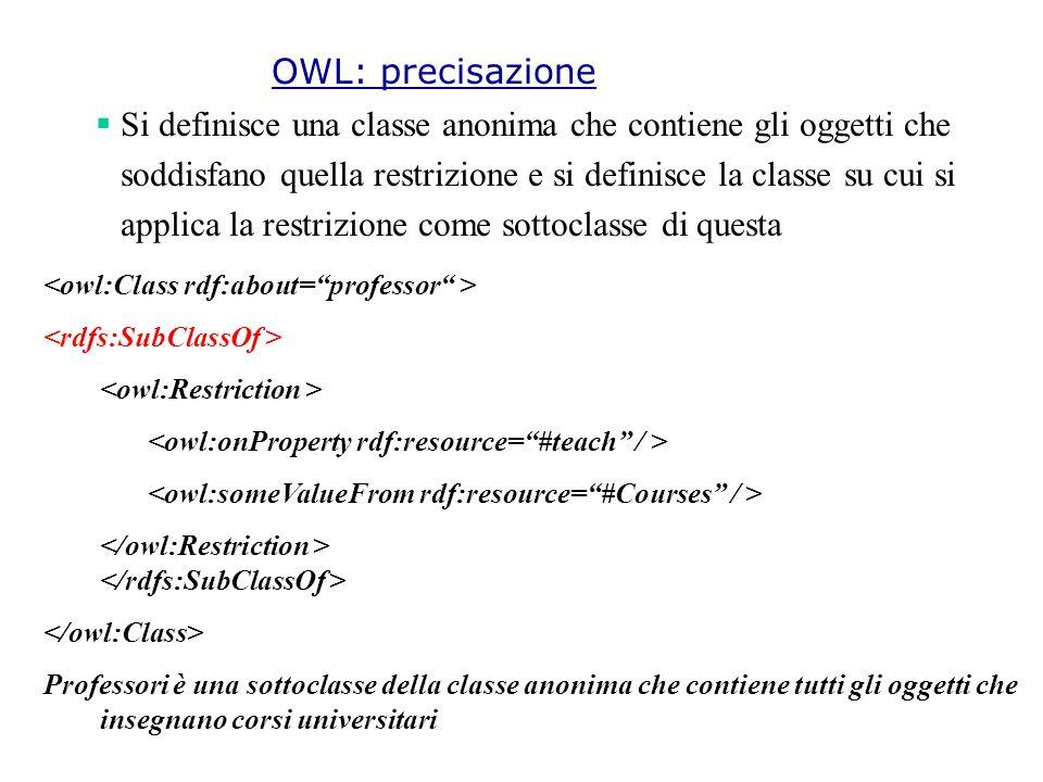  Si definisce una classe anonima che contiene gli oggetti che soddisfano quella restrizione e si definisce la classe su cui si applica la restrizione come sottoclasse di questa Professori è una sottoclasse della classe anonima che contiene tutti gli oggetti che insegnano corsi universitari OWL: precisazione