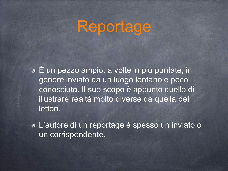 Reportage È un pezzo ampio, a volte in più puntate, in genere inviato da un luogo lontano e poco conosciuto. Il suo scopo è appunto quello di illustra