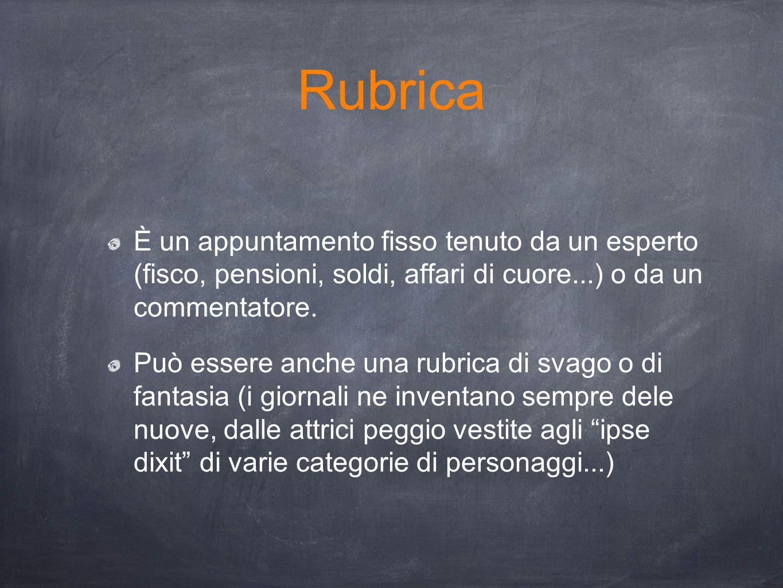 Rubrica È un appuntamento fisso tenuto da un esperto (fisco, pensioni, soldi, affari di cuore...) o da un commentatore. Può essere anche una rubrica d