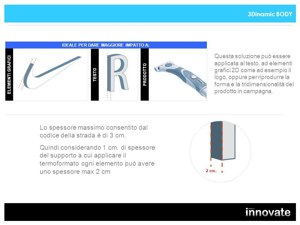 PRODOTTO Questa soluzione può essere applicata al testo, ad elementi grafici 2D come ad esempio il logo, oppure per riprodurre la forma e la tridimensionalità del prodotto in campagna.