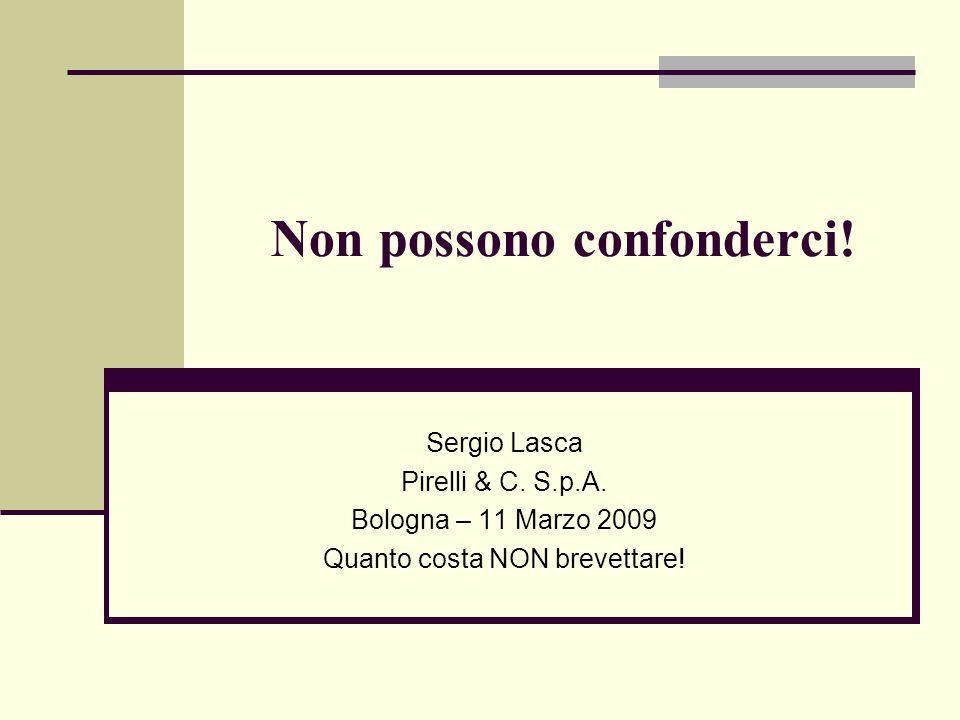 Non possono confonderci! Sergio Lasca Pirelli & C. S.p.A. Bologna – 11 Marzo 2009 Quanto costa NON brevettare!