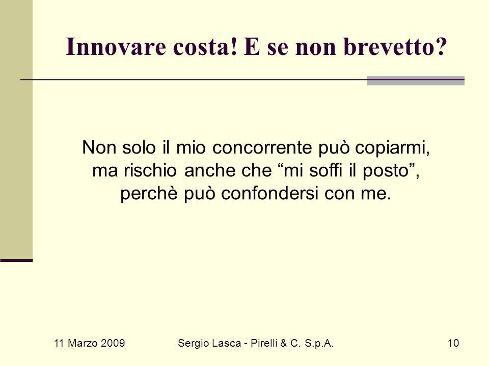 """11 Marzo 2009 Sergio Lasca - Pirelli & C. S.p.A.10 Innovare costa! E se non brevetto? Non solo il mio concorrente può copiarmi, ma rischio anche che """""""
