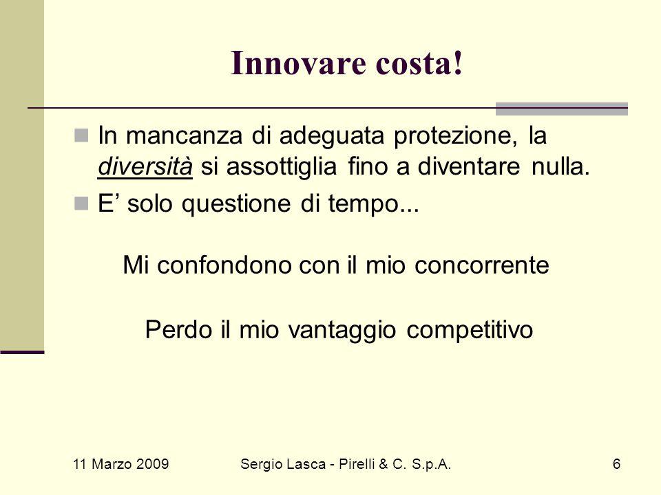 11 Marzo 2009 Sergio Lasca - Pirelli & C. S.p.A.6 Innovare costa! In mancanza di adeguata protezione, la diversità si assottiglia fino a diventare nul