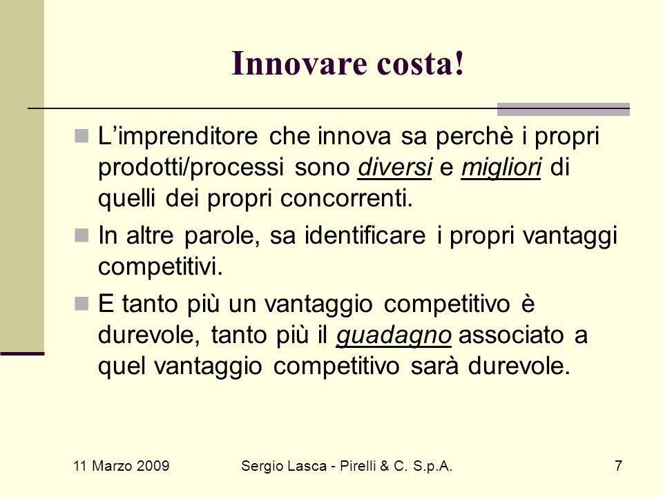 11 Marzo 2009 Sergio Lasca - Pirelli & C. S.p.A.7 Innovare costa! L'imprenditore che innova sa perchè i propri prodotti/processi sono diversi e miglio