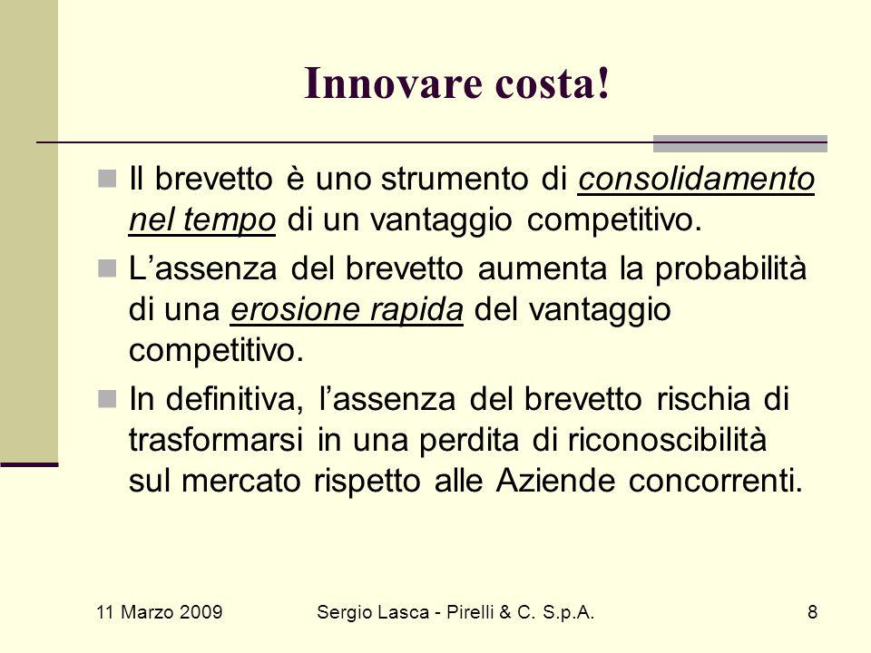 11 Marzo 2009 Sergio Lasca - Pirelli & C. S.p.A.8 Innovare costa! Il brevetto è uno strumento di consolidamento nel tempo di un vantaggio competitivo.