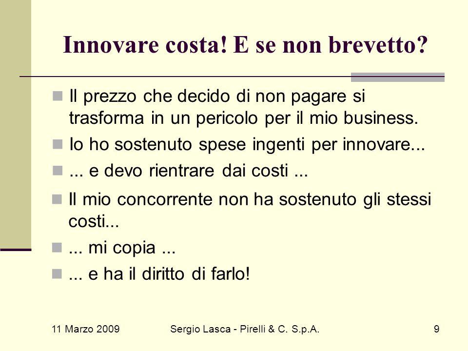 11 Marzo 2009 Sergio Lasca - Pirelli & C. S.p.A.9 Innovare costa! E se non brevetto? Il prezzo che decido di non pagare si trasforma in un pericolo pe
