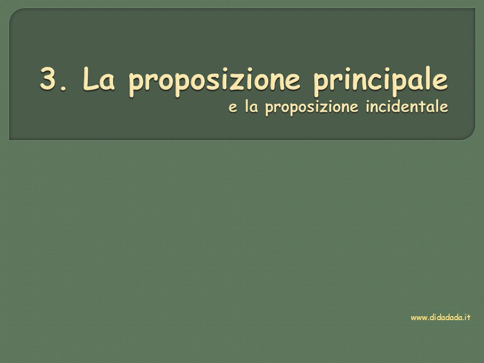 La proposizione principale  Ha il verbo di modo finito  Può avere significato compiuto anche da sola  Non dipende da altre frasi  È l'elemento portante del periodo, attorno al quale ruotano le eventuali coordinate e le subordinate