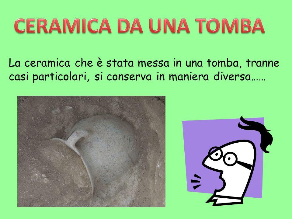 La ceramica che è stata messa in una tomba, tranne casi particolari, si conserva in maniera diversa……