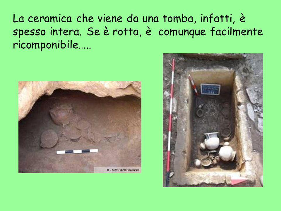 La ceramica che viene da una tomba, infatti, è spesso intera.